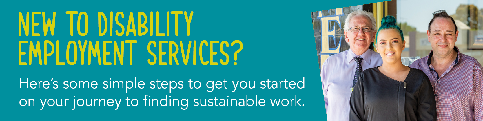 Copy: New to Disability Employment Services? Here's some simple steps to get you started on your journey to finding sustainable work. Image of three people smiling.