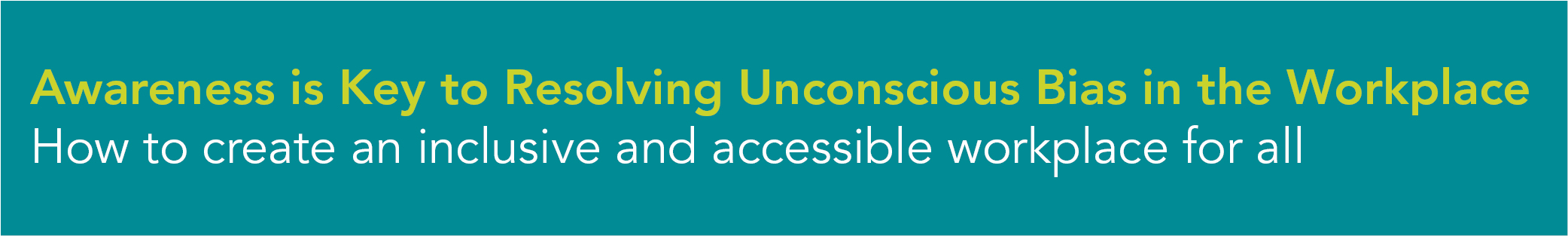 Awareness is Key to Resolving Unconscious Bias in the Workplace How to create an inclusive and accessible workplace for all